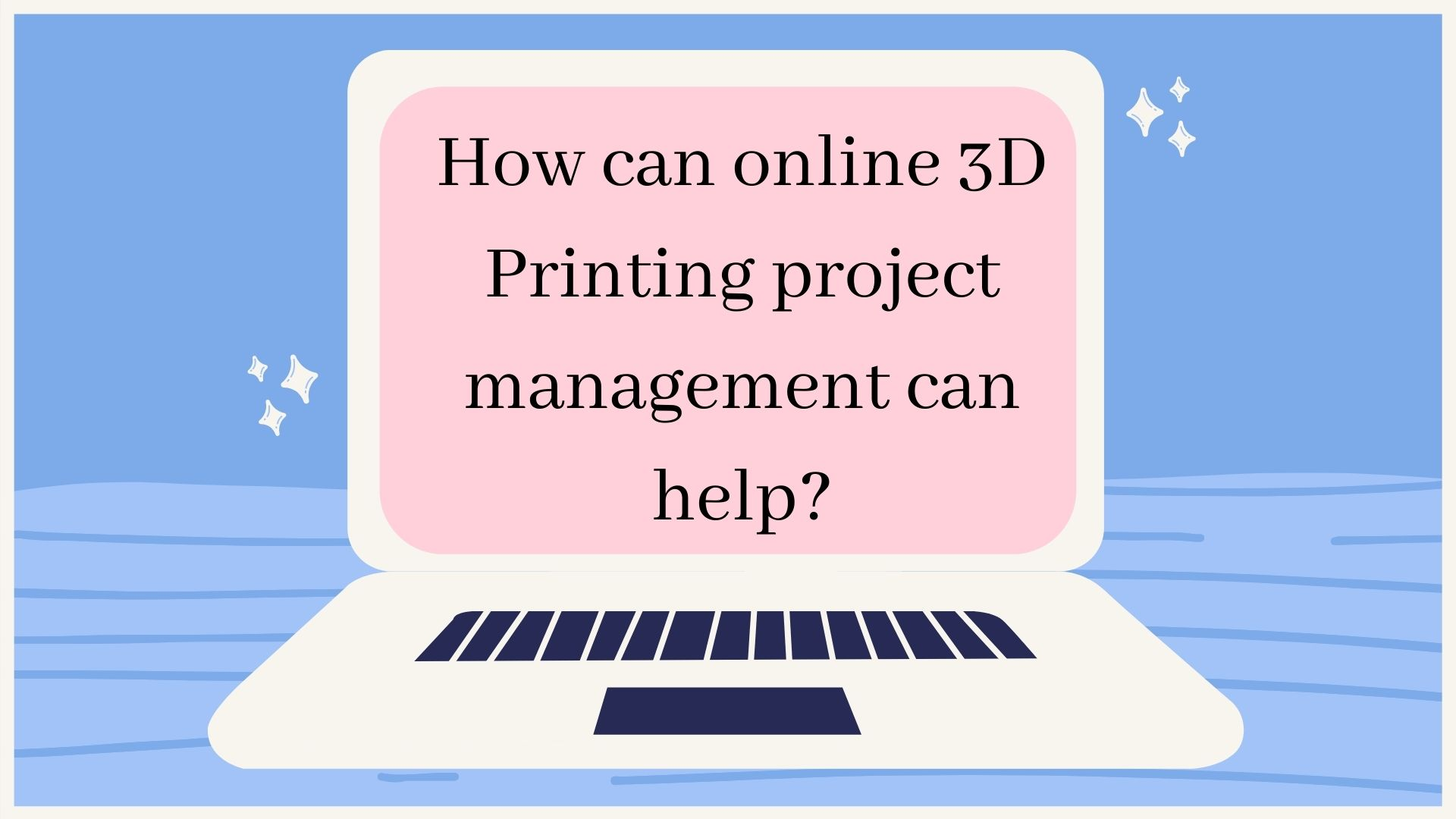 How can online 3D Printing project management can help